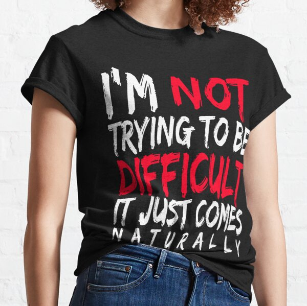 I'm not trying to be difficult it just comes naturally Classic T-Shirt