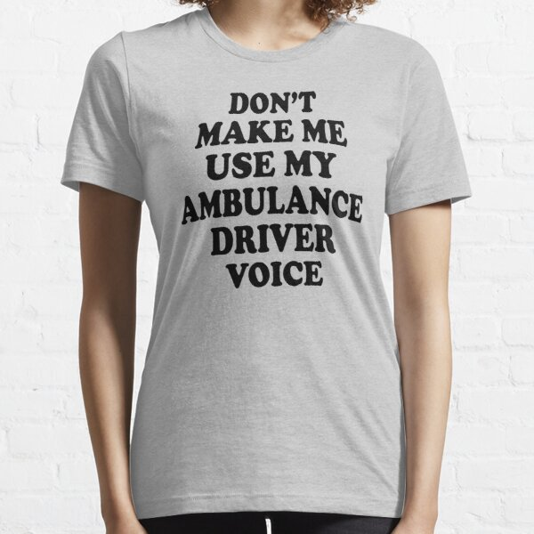 don't make me use my Ambulance Driver voice Essential T-Shirt