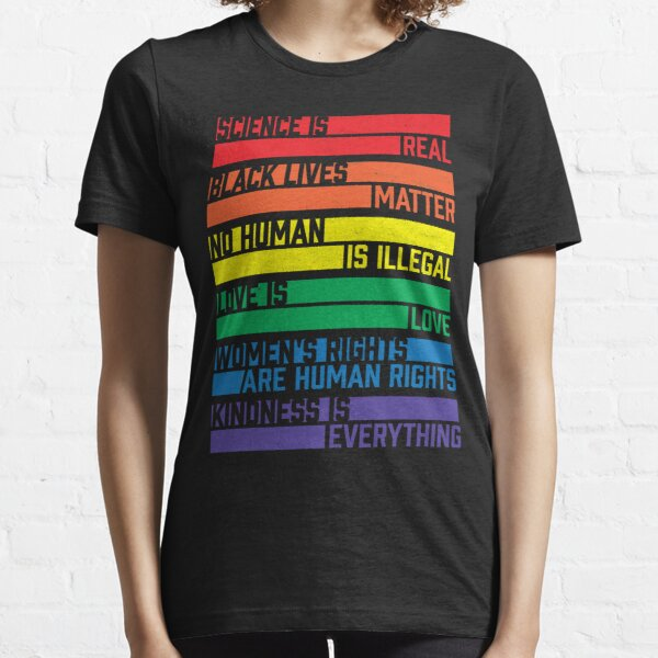 Science is real! Black lives matter! No human is illegal! Love is love! Women's rights are human rights! Kindness is everything!  Essential T-Shirt