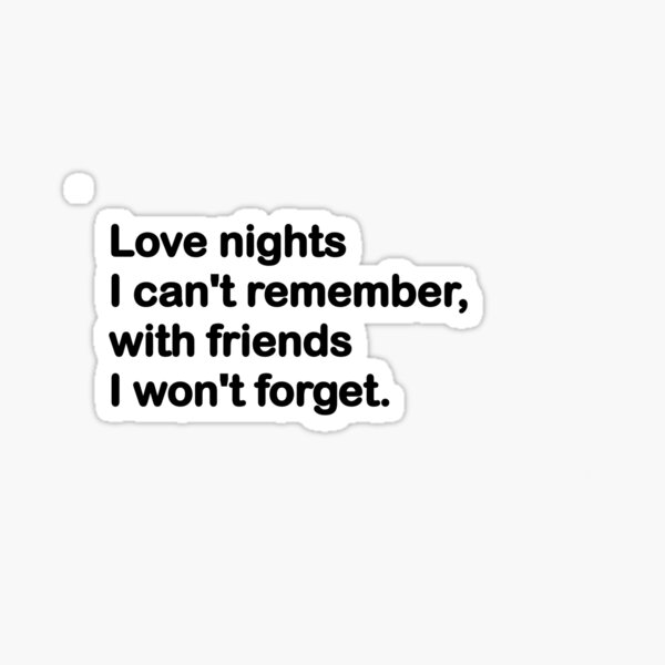 Love nights I can't remember, with friends I will never forget! Sticker