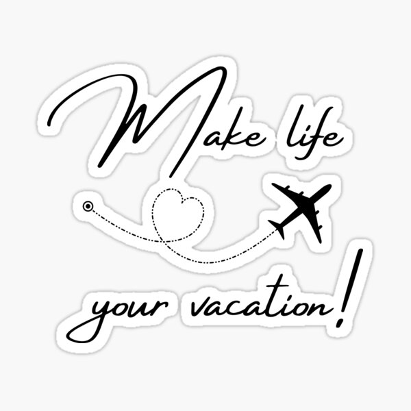 Make Life Your Vacation  Sticker