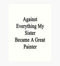 Against Everything My Sister Became A Great Painter  Art Print