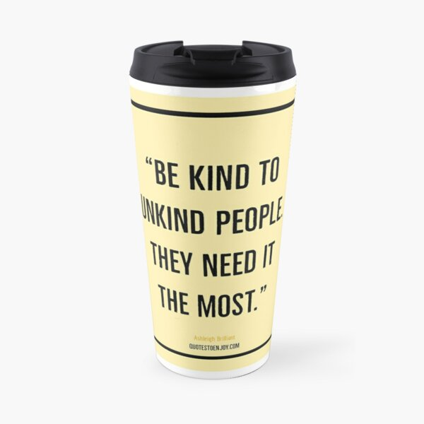 Be kind to unkind people. They need it the most. – Ashleigh Brilliant Travel Mug