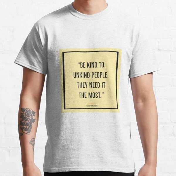 Be kind to unkind people. They need it the most. – Ashleigh Brilliant Classic T-Shirt