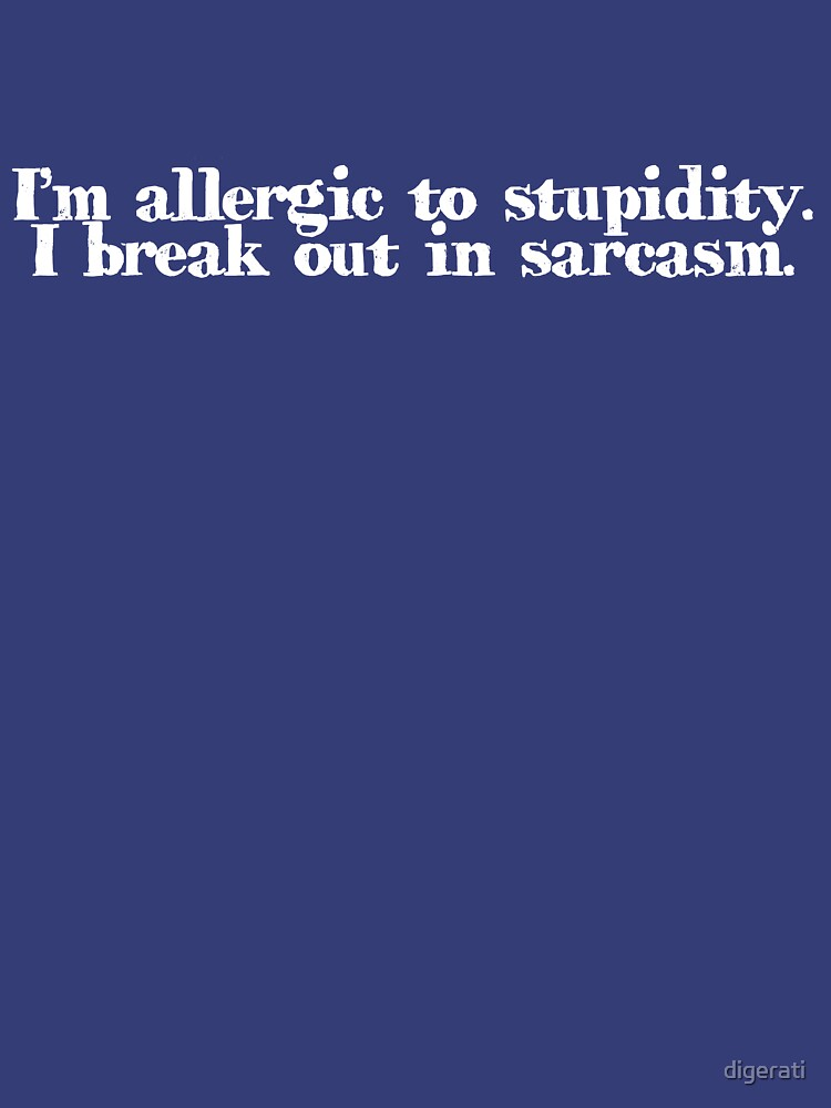 I'm allergic to stupidity. I break out in sarcasm. von digerati