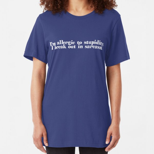 I'm allergic to stupidity. I break out in sarcasm. Slim Fit T-Shirt