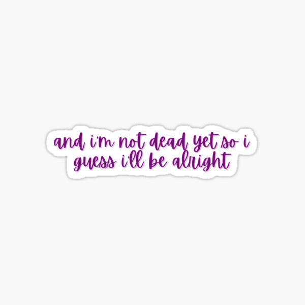 and i'm not dead yet so i guess i'll be alright Sticker
