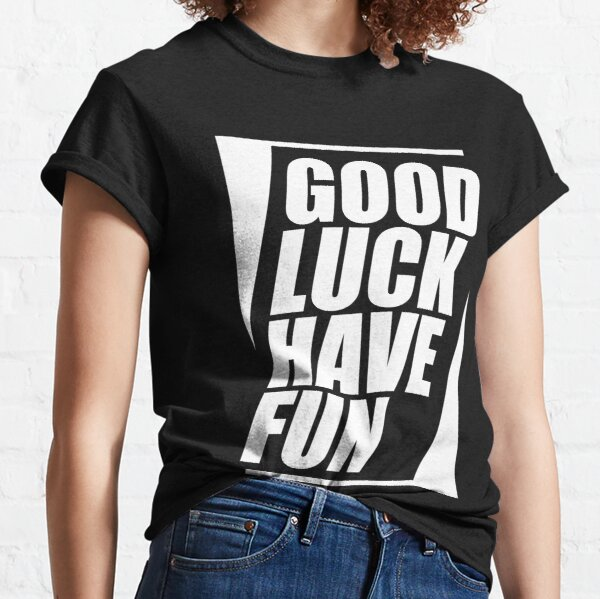 Good Luck Have Fun  Classic T-Shirt
