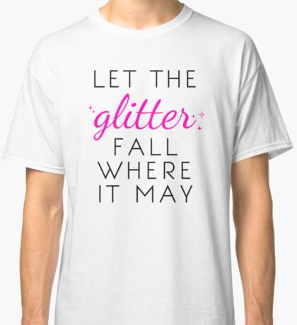 Let the Glitter Fall Where it May (Black Text) Classic T-Shirt