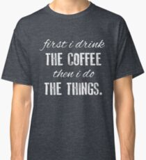 First I Drink The Coffee... Classic T-Shirt