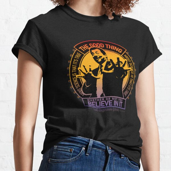 Neil Degrasse Tyson Science Quote The Good Thing About Science Is That It's True Whether or Not You Believe In It Classic T-Shirt