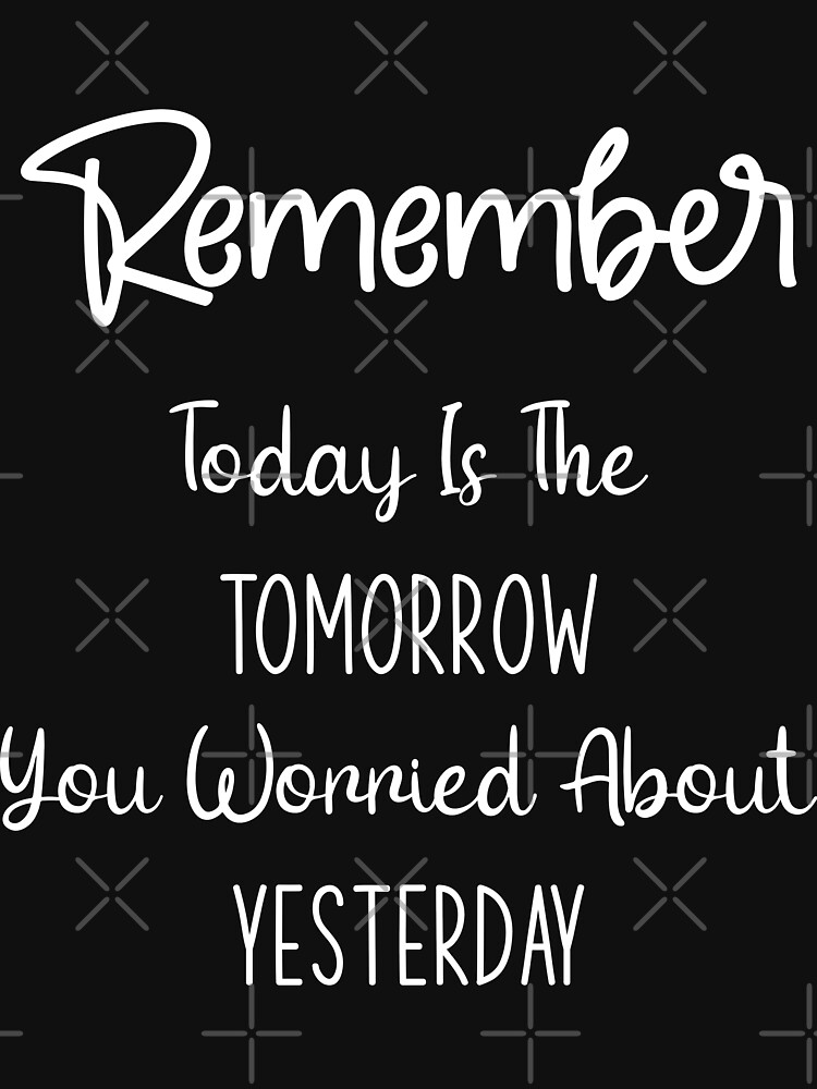Motivation motivational quote remember today is the tomorrow you worried about yesterday by MickyDeeTees