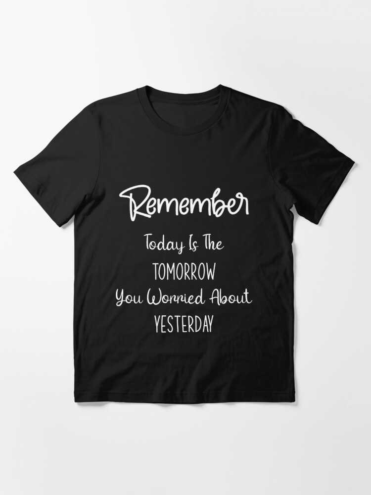 Alternate view of Motivation motivational quote remember today is the tomorrow you worried about yesterday Essential T-Shirt