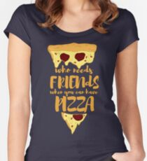 who needs friends when you can have PIZZA Women's Fitted Scoop T-Shirt