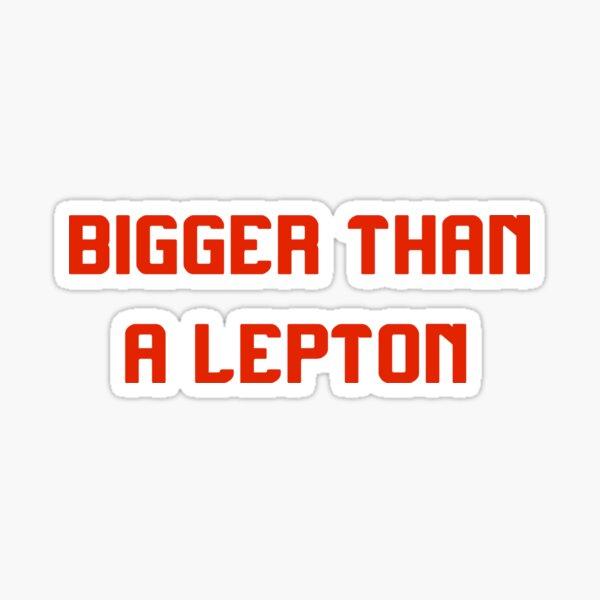 BIGGER THAN A LEPTON Sticker