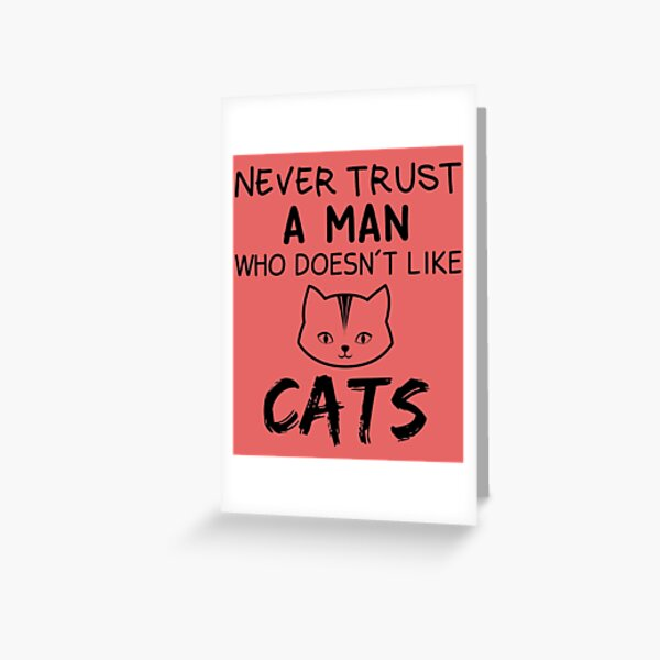 never trust a man who does nt like cats Greeting Card