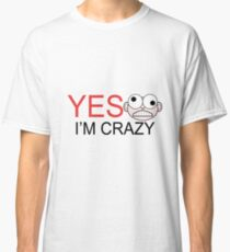 yes i'm crazy Classic T-Shirt