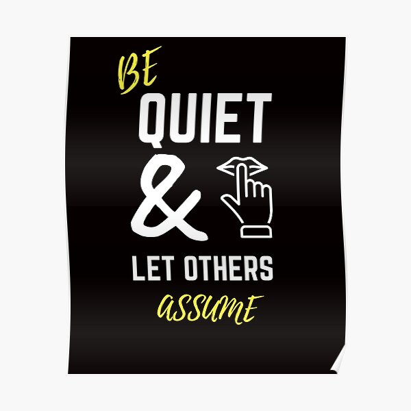 Be Quiet & Let Others Assume Poster