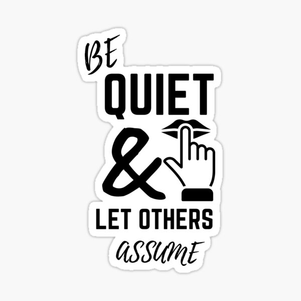Be Quiet & Let Others Assume Sticker