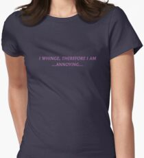 I WHINGE, THEREFORE I AM...ANNOYING... Womens Fitted T-Shirt