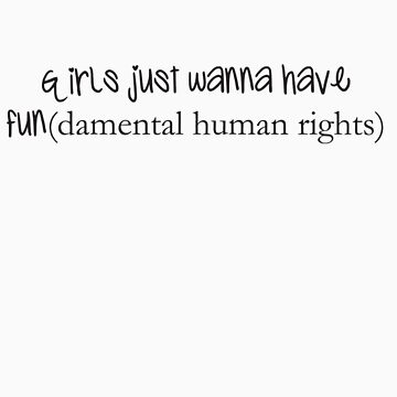 Girls Just Wanna Have Fun(damental human rights) by littlemissahab