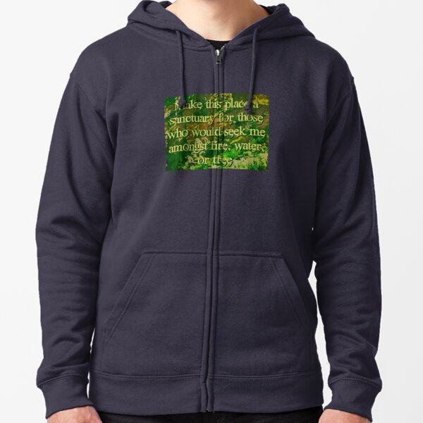 Make this place a sanctuary for those who would seek me amongst fire, water, or tree Zipped Hoodie