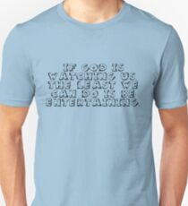 If God is watching us, the least we can do is be entertaining. T-Shirt