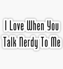 I Love When You Talk Nerdy To Me Sticker