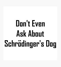 Don't Even Ask About Schrodinger's Dog  Photographic Print