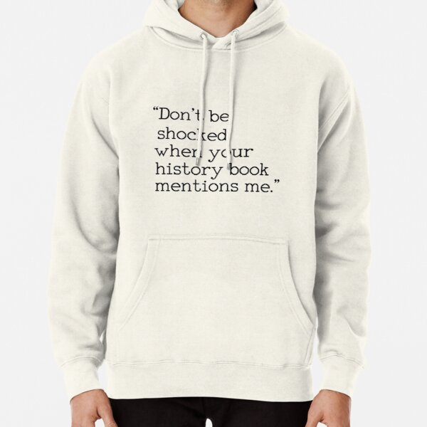 """Don't be shocked when your history book mentions me."" Pullover Hoodie"