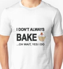 I Don't Always Bake ...Oh Wait, Yes I Do Unisex T-Shirt