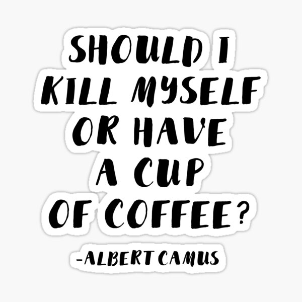 Albert Camus - Should I Kill Myself or Have a Cup of Coffee? Sticker