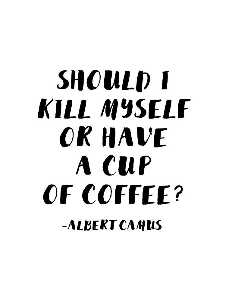 Albert Camus - Should I Kill Myself or Have a Cup of Coffee? by AlanPun