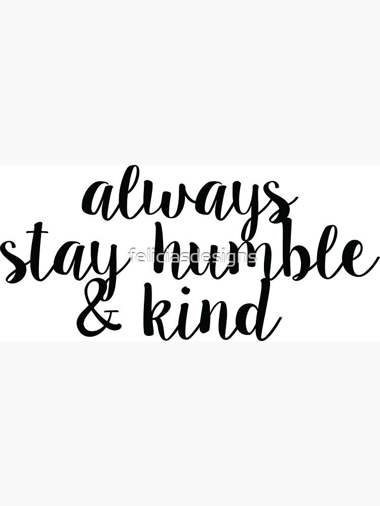 Siempre quédate humilde y amable de feliciasdesigns