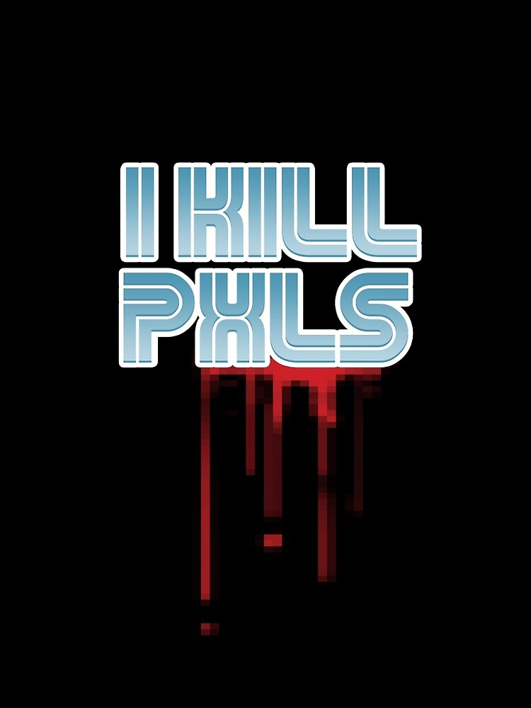I KILL PXLS (Bloody Black) by GuitarAtomik