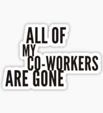 all my co-workers are gone Sticker