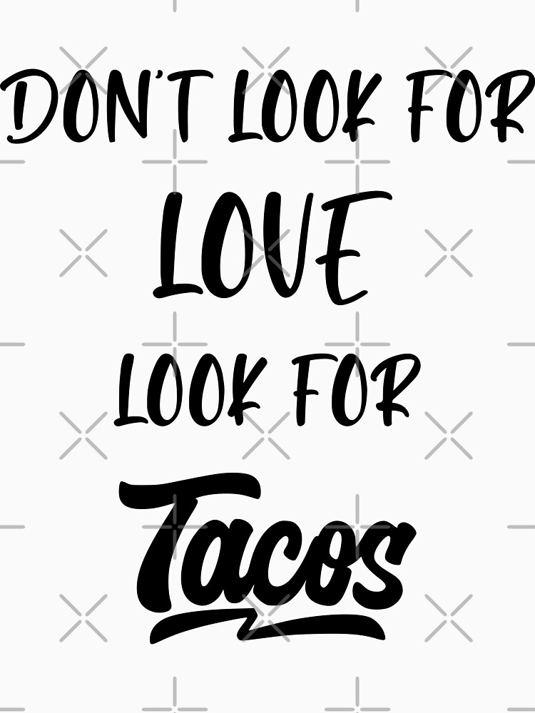 dont look for love look for tacos coffee pizza beer pets friends by MickyDeeTees