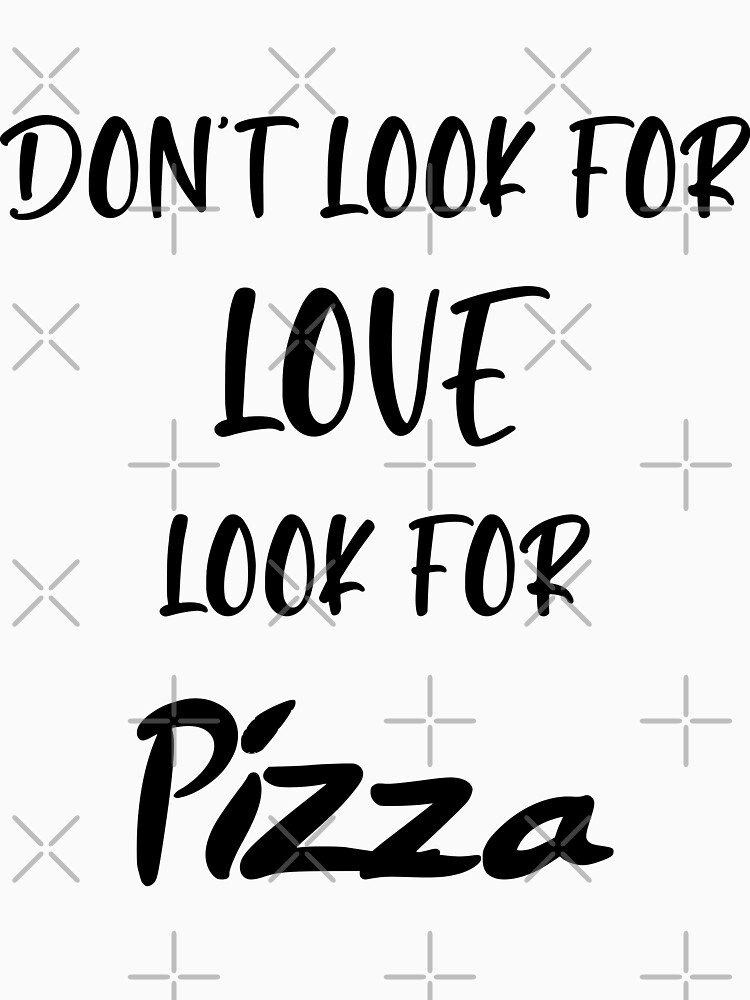 dont look for love look for pizza tacos coffee beer pets friends by MickyDeeTees