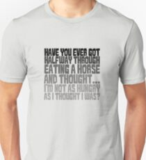 Have you ever got half way through eating a horse and thought, I'm not as hungry as I thought I was? T-Shirt