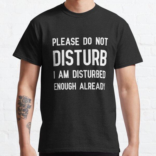 Please Do Not Disturb I Am Disturbed Enough Already  Classic T-Shirt