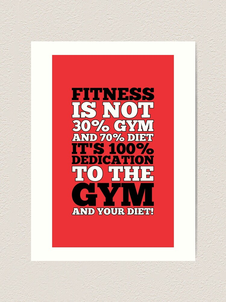 Fitness Is Not 30% Gym And & 70% Diet It's 100% Dedication To The Gym And  Your Diet! - Gym Motivational Quotes | Art Print