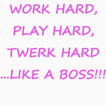 Work Hard, Play Hard, Twerk Hard, Like a Boss by ronaldc33