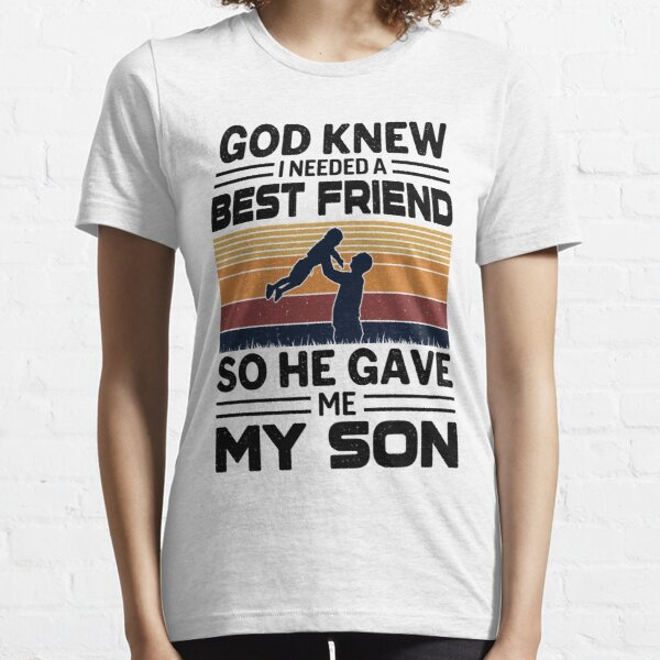 god knew I needed a best friend so he gave my son Essential T-Shirt