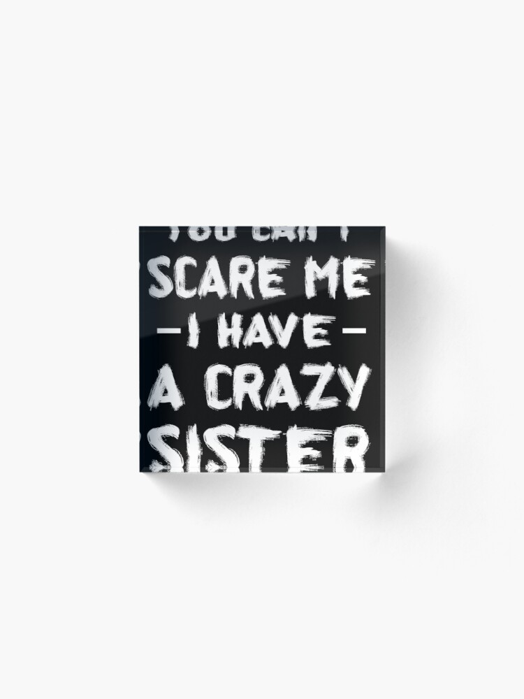 Alternate view of You Can't Scare Me I Have A Crazy Sister Acrylic Block