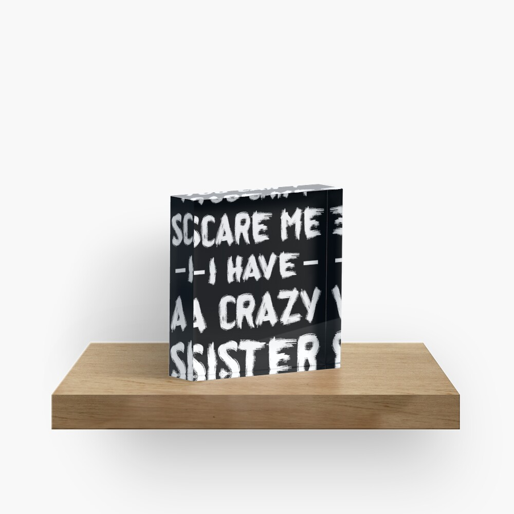 You Can't Scare Me I Have A Crazy Sister Acrylic Block