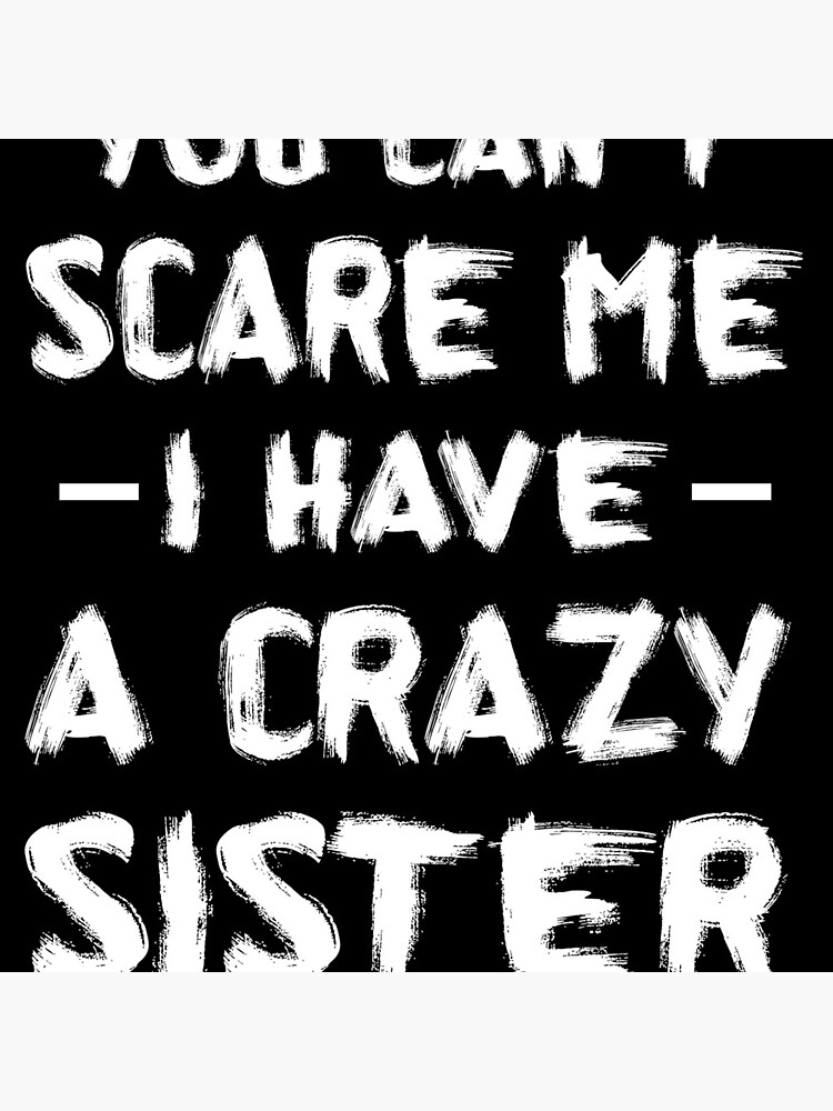 You Can't Scare Me I Have A Crazy Sister by jayshirt