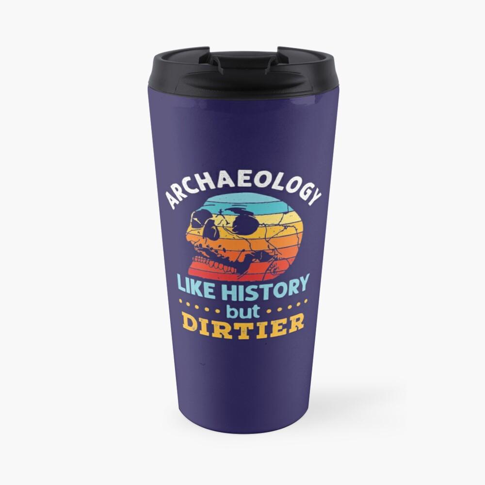 Archaeology Like History But Dirtier Travel Mug