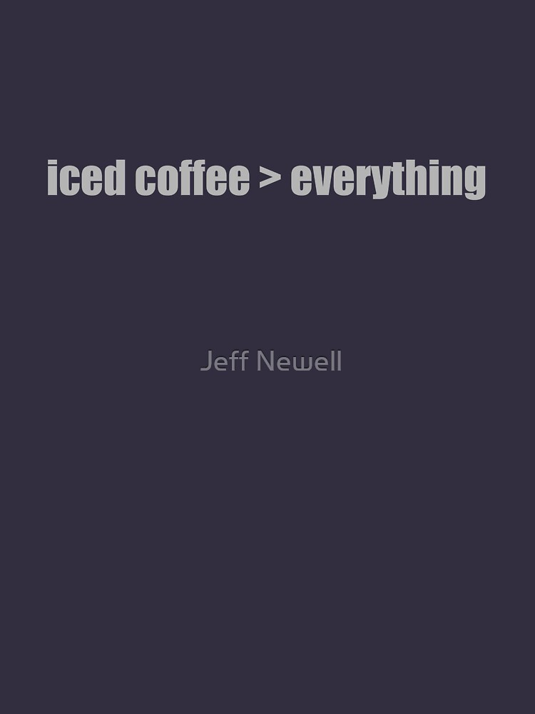 Iced Coffee is greater than everything by jeffnewell