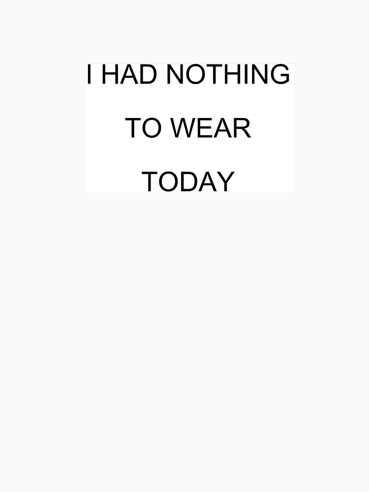 I had nothing to wear today  by ivenoideasorry