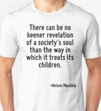 There can be no keener revelation of a society's soul than the way in which it treats its children. Unisex T-Shirt